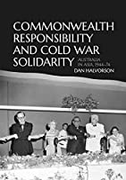 Commonwealth Responsibility and Cold War Solidarity: Australia in Asia, 1944-74
