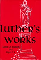Luther's Works Lectures on Galatians: Chapters 1-4