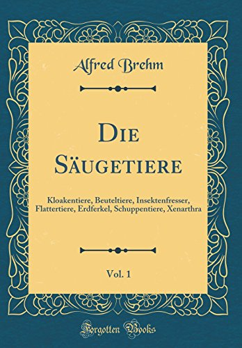 Die Säugetiere, Vol. 1: Kloakentiere, Beuteltiere, Insektenfresser, Flattertiere, Erdferkel, Schuppentiere, Xenarthra (Classic Reprint)