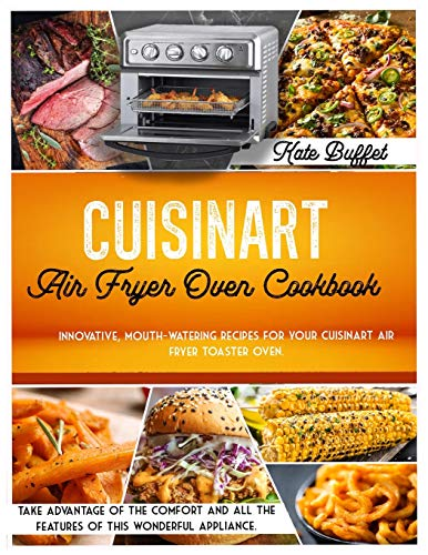 Cuisinart Air Fryer Oven Cookbook: Innovative, mouth-watering recipes for your Cuisinart air fryer toaster oven. Take advantage of the comfort and all the features of this wonderful appliance.