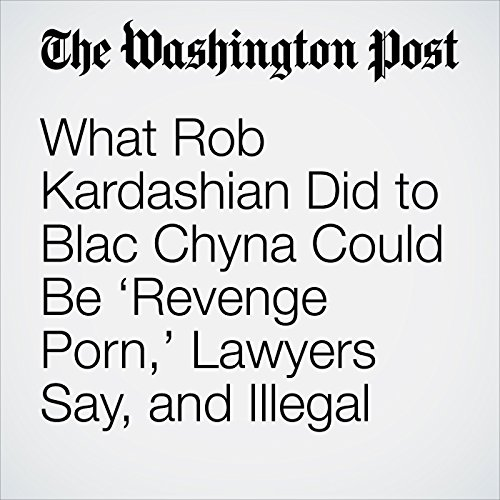 What Rob Kardashian Did to Blac Chyna Could Be 'Revenge Porn,' Lawyers Say, and Illegal copertina