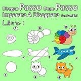 Disegno Passo Dopo Passo Imparare A Disegnare Per Bambini Libro 1: Per i principianti, piccoli bambini e principianti più anziani
