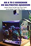 An A To Z Guidebook On Saltwater Aquarium: Learn How To Set Up Your Tank And Make Your Fish Thrive: Aquarium Fish
