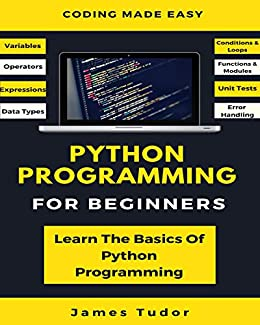 Python Programming For Beginners: Learn The Basics Of Python Programming (Python Crash Course, Programming for Dummies) by [James Tudor]