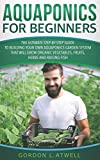 Aquaponics for Beginners: The Ultimate Step-by-Step Guide to Building Your Own Aquaponics Garden System That Will Grow Organic Vegetables, Fruits, Herbs and Raising Fish