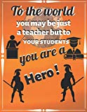 To The World You May Be Just A Teacher But To Your Students You Are A Hero: Teacher...