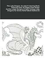 The Lady Dragon: An Adult Coloring Book Features Over 30 Pages Giant Super Jumbo Large Designs of Dark Fantasy Lady Dragons for Stress Relief (Book Edition:3)