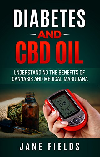 Diabetes And CBD Oil: Understanding The Benefits Of Cannabis And Medical Marijuana: The All Natural, Effective, Organic Treatment Option to Reduce and Reverse Diabetes
