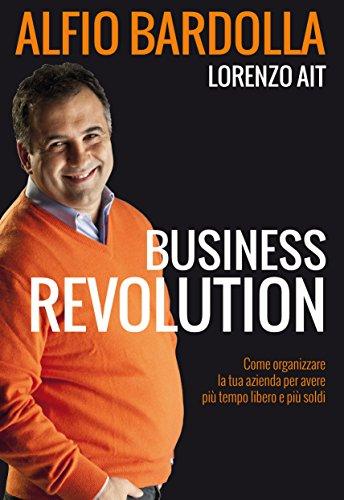 Business Revolution: Come organizzare la tua azienda per avere più tempo libero e più soldi