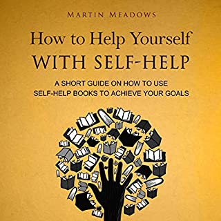 How to Help Yourself with Self-Help: A Short Guide on How to Use Self-Help Books to Achieve Your Goals cover art