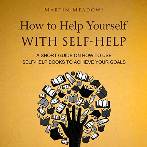 Page de couverture de How to Help Yourself with Self-Help: A Short Guide on How to Use Self-Help Books to Achieve Your Goals