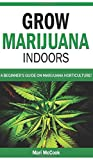 Grow Marijuana Indoors: A Beginner's Guide on Marijuana Horticulture! The Indoors/Outdoors and Hydroponics Medical Grower's Bible. How to Have ... and Discover Cannabis Growing Secrets