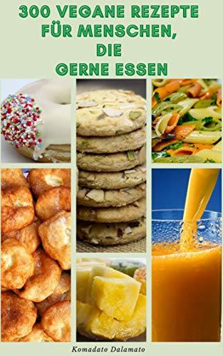 300 Vegane Rezepte Für Menschen Die Gerne Essen : Rezepte Für Vegan Und Vegetarier - Rezepte Für Frühstück, Mittagessen, Abendessen, Urlaub, Pasta, Pizza, Saucen, Tofu, Käse, Bohnen, Grillen, Chillen