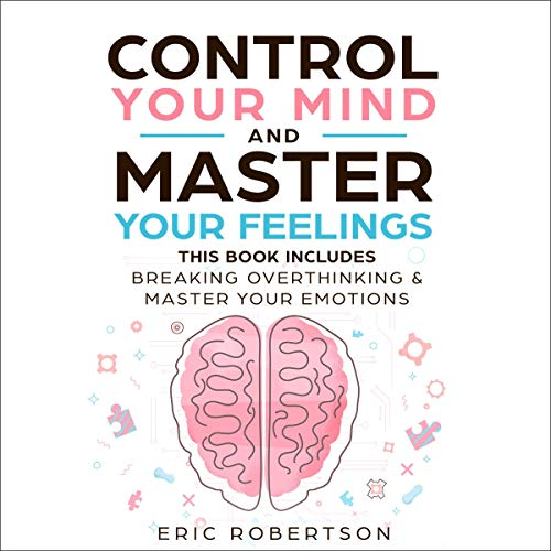 Control Your Mind and Master Your Feelings: This Book Includes - Break Overthinking & Master Your Emotions  By  cover art