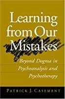 Learning from Our Mistakes: Beyond Dogma in Psychoanalysis and Psychotherapy