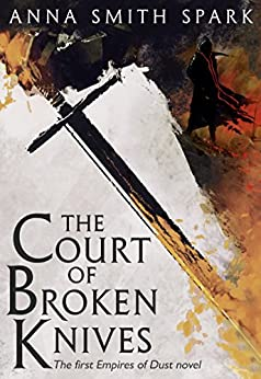 The Court of Broken Knives (Empires of Dust, Book 1) by [Anna Smith Spark]