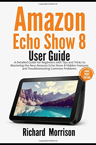 Amazon Echo Show 8 User Guide: A Detailed Guide for Beginners with Tips and Tricks to Mastering the New Amazon Echo Show 8 Hidden Features and Troubleshooting Common Problems (Large Print Edition)