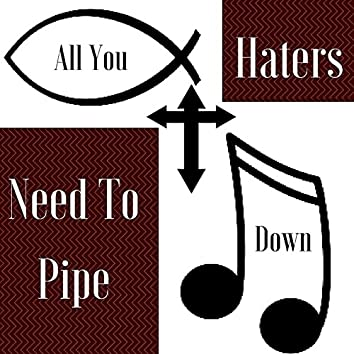 All You Haters Need To Pipe Down