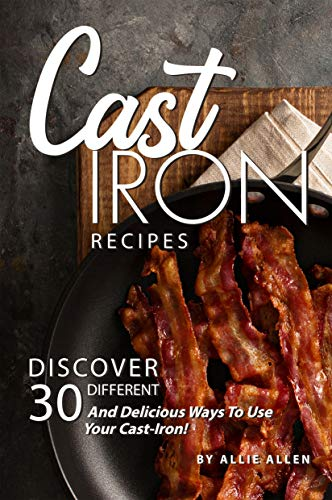 Cast Iron Recipes: Discover 30 Different and Delicious Ways to Use Your Cast-Iron! (English Edition)