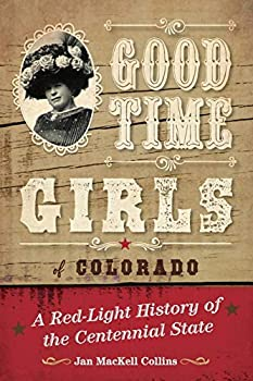 Good Time Girls of Colorado  A Red-Light History of the Centennial State