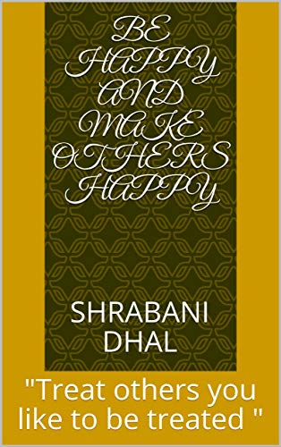 """Be happy and make others happy : \""""Treat others you like to be treated \"""" (English Edition)"""