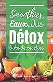 Smoothies, Eaux, Jus Détox: Livre de Recettes de Boissons Fraîches et Détoxifiantes à base de Fruits et Légumes