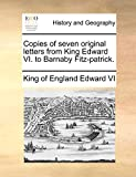 Copies of seven original letters from King Edward VI. to Barnaby Fitz-patrick.