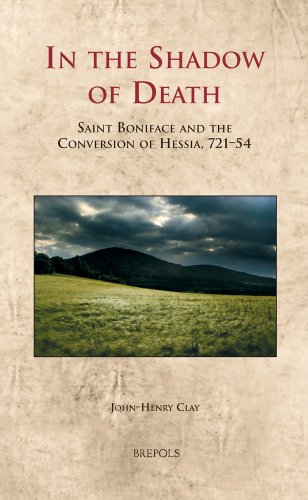 In the Shadow of Death: Saint Boniface and the Conversion of Hessia, 721-54 (Cultural Encounters in Late Antiquity and the Middle Ages)