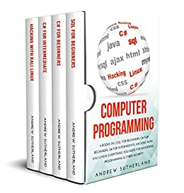COMPUTER PROGRAMMING: 4 books in 1: SQL for Beginners, C# for Beginners, C# for Intermediate, Hacking with Kali Linux, Everything you Need for Mastering Programming & Cyber Security (English Edition) van [Andrew Sutherland]