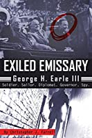 Exiled Emissary: George H. Earle III, Soldier, Sailor, Diplomat, Governor, Spy