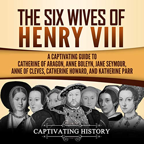 The Six Wives of Henry VIII: A Captivating Guide to Catherine of Aragon, Anne Boleyn, Jane Seymour, Anne of Cleves, Catherine Howard, and Katherine Parr cover art