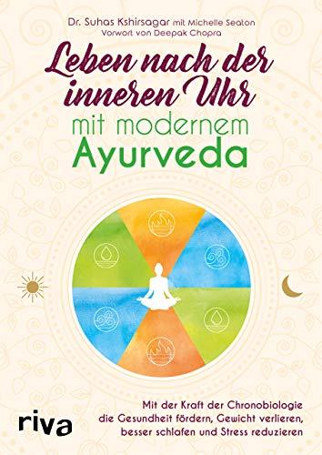 Leben nach der inneren Uhr mit modernem Ayurveda: Mit der Kraft der Chronobiologie Gewicht verlieren, besser schlafen, Stress reduzieren und die Gesundheit fördern