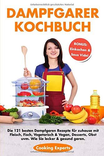 Dampfgarer Kochbuch: Die 121 besten Dampfgaren Rezepte für zuhause mit Fleisch, Fisch, Vegetarisch & Vegan, Desserts, Obst uvm. Wie Sie lecker & gesund garen. BONUS: Einkochen & Sous Vide!