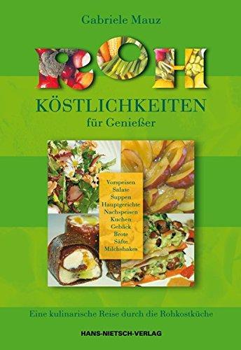 Roh-Köstlichkeiten für Genießer: Eine kulinarische Reise dur ch Rohkostküche, Vorspeisen, Salate, Suppen, Hauptgerichte, Nachspeisen, Kuchen, Gebäck, Brote, Säfte, Milchshakes