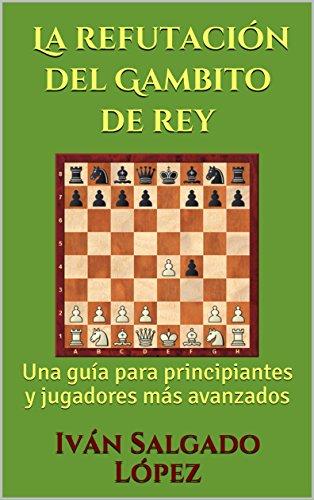 Ajedrez: La refutación del Gambito de rey: Una guía para principiantes y jugadores más avanzados