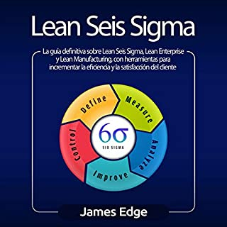 Lean Seis Sigma [Lean Sigma Six]     La guía definitiva sobre Lean Seis Sigma, Lean Enterprise y Lean Manufacturing, con herramientas para incrementar la eficiencia y la satisfacción del cliente              By:                                                                                                                                 James Edge                               Narrated by:                                                                                                                                 Joe Rodriguez                      Length: 3 hrs and 23 mins     10 ratings     Overall 5.0