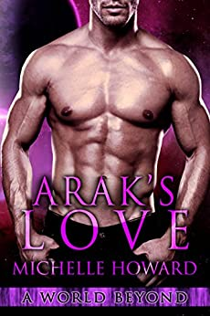 Arak's Love: A World Beyond Book 2 by [Michelle Howard]