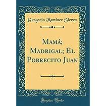 Mamá; Madrigal; El Pobrecito Juan (Classic Reprint)
