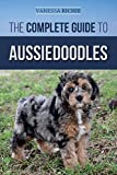 The Complete Guide to Aussiedoodles: Finding, Caring For, Training, Feeding, Socializing, and Loving Your New Aussidoodle