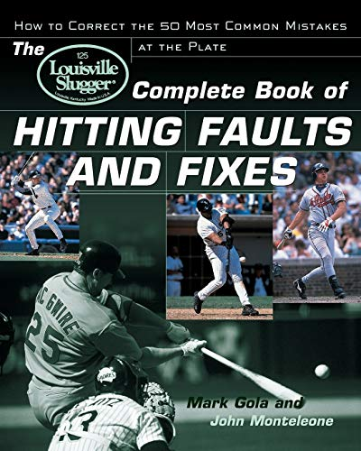 The Louisville Slugger Complete Book of Hitting Faults and Fixes : How to Detect and Correct the 50 Most Common Mistakes at the Plate