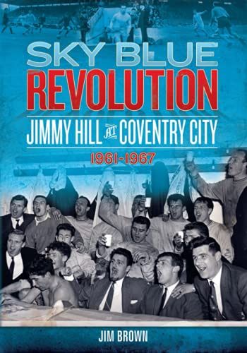 Sky Blue Revolution: Jimmy Hill at Coventry City 1961-1967 (Desert Island Football History)
