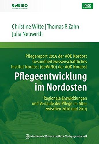 Pflegeentwicklung im Nordosten: Regionale Entwicklungen und Verläufe der Pflege im Alter zwischen 2010 und 2014. Pflegereport 2015 der AOK Nordost