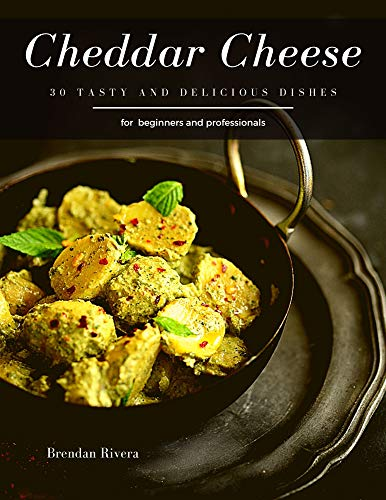 Cheddar Cheese: 30 tasty and delicious dishes