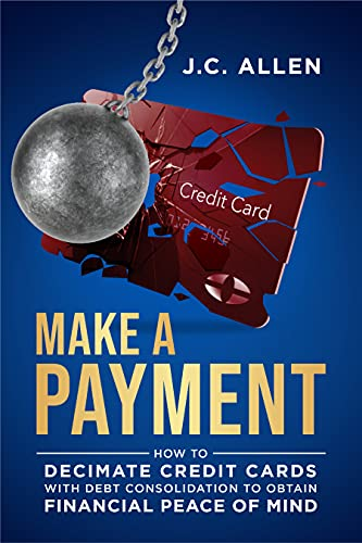 Make A Payment: How to Decimate Credit Cards with Debt Consolidation to obtain Financial Peace of Mind by [J.C.  Allen]
