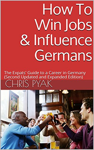How To Win Jobs & Influence Germans: The Expats Guide to a Career in Germany (Second Updated and Expanded Edition) (English Edition)