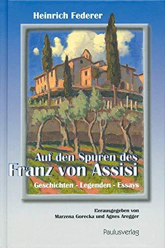 Auf den Spuren des Franz von Assisi: Geschichten - Legenden - Essays