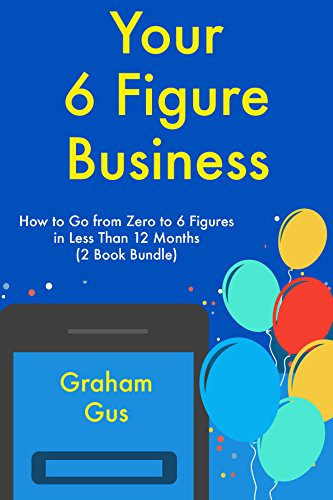 Your Six Figure Business: How to Go from Zero to 6 Figures in Less Than 12 Months (2 Book Bundle)