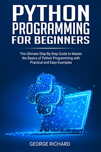 Python Programming For Beginners: The Ultimate Step-By-Step Guide to Master the Basics of Python Programming with Practical and Easy Examples (English Edition)