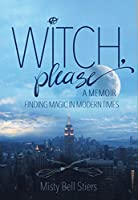 Witch, Please: A Memoir: Finding Magic in Modern Times