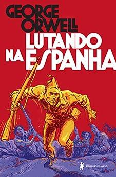 Lutando na Espanha por [George Orwell, Ana Helena Souza]